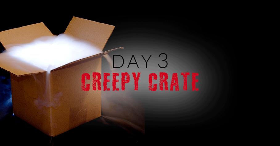 Day 3: Creepy Crate